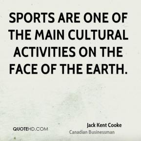Jack Kent Cooke - Sports are one of the main cultural activities on the face of the earth.