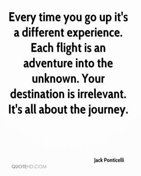 Jack Ponticelli - Every time you go up it's a different experience. Each flight is an adventure into the unknown. Your destination is irrelevant. It's all about the journey.