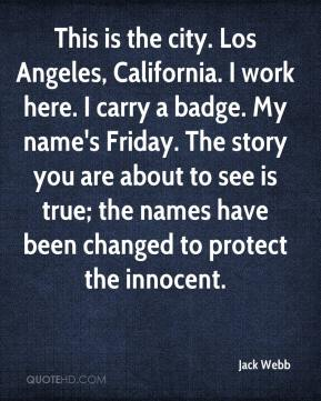 Jack Webb - This is the city. Los Angeles, California. I work here. I carry a badge. My name's Friday. The story you are about to see is true; the names have been changed to protect the innocent.