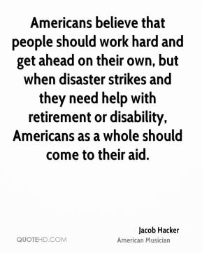 Jacob Hacker - Americans believe that people should work hard and get ahead on their own, but when disaster strikes and they need help with retirement or disability, Americans as a whole should come to their aid.
