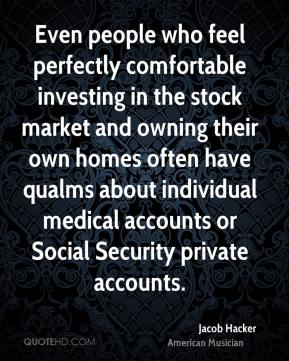 Jacob Hacker - Even people who feel perfectly comfortable investing in the stock market and owning their own homes often have qualms about individual medical accounts or Social Security private accounts.