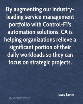 Jacob Lamm - By augmenting our industry-leading service management portfolio with Control-F1's automation solutions, CA is helping organizations relieve a significant portion of their daily workloads so they can focus on strategic projects.