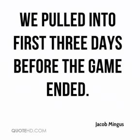 Jacob Mingus - We pulled into first three days before the game ended.