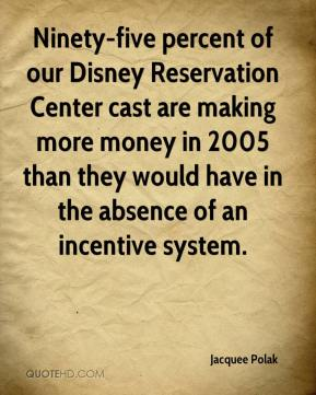 Jacquee Polak - Ninety-five percent of our Disney Reservation Center cast are making more money in 2005 than they would have in the absence of an incentive system.