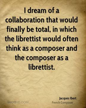 Jacques Ibert - I dream of a collaboration that would finally be total, in which the librettist would often think as a composer and the composer as a librettist.