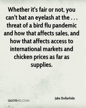 Whether it's fair or not, you can't bat an eyelash at the . . . threat of a bird flu pandemic and how that affects sales, and how that affects access to international markets and chicken prices as far as supplies.