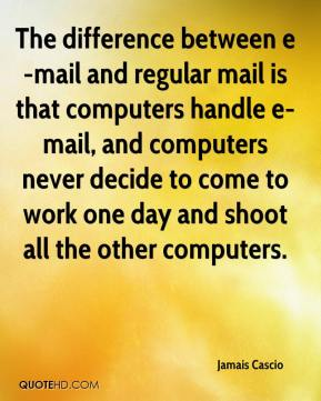 Jamais Cascio - The difference between e-mail and regular mail is that computers handle e-mail, and computers never decide to come to work one day and shoot all the other computers.