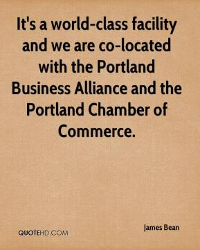 James Bean - It's a world-class facility and we are co-located with the Portland Business Alliance and the Portland Chamber of Commerce.
