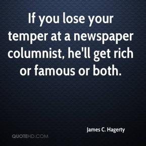 James C. Hagerty - If you lose your temper at a newspaper columnist, he'll get rich or famous or both.