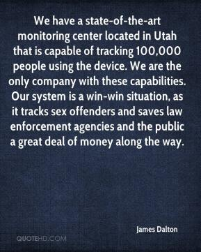 James Dalton - We have a state-of-the-art monitoring center located in Utah that is capable of tracking 100,000 people using the device. We are the only company with these capabilities. Our system is a win-win situation, as it tracks sex offenders and saves law enforcement agencies and the public a great deal of money along the way.