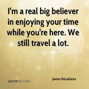 James DeLaGarza - I'm a real big believer in enjoying your time while you're here. We still travel a lot.
