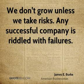 James E. Burke - We don't grow unless we take risks. Any successful company is riddled with failures.
