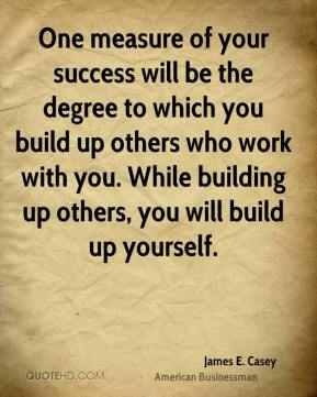 One measure of your success will be the degree to which you build up others who work with you. While building up others, you will build up yourself.