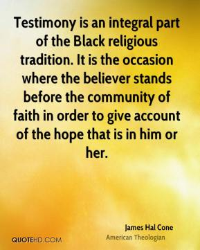 James Hal Cone - Testimony is an integral part of the Black religious tradition. It is the occasion where the believer stands before the community of faith in order to give account of the hope that is in him or her.