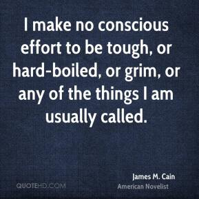 James M. Cain - I make no conscious effort to be tough, or hard-boiled, or grim, or any of the things I am usually called.