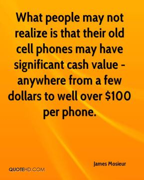 James Mosieur - What people may not realize is that their old cell phones may have significant cash value - anywhere from a few dollars to well over $100 per phone.