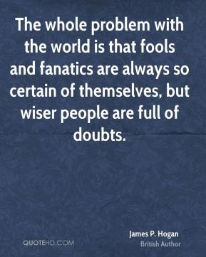 James P. Hogan - The whole problem with the world is that fools and fanatics are always so certain of themselves, but wiser people are full of doubts.