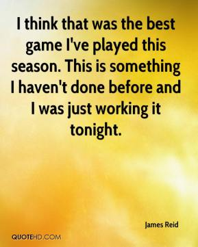 James Reid - I think that was the best game I've played this season. This is something I haven't done before and I was just working it tonight.