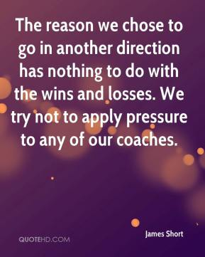 James Short - The reason we chose to go in another direction has nothing to do with the wins and losses. We try not to apply pressure to any of our coaches.