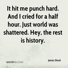 James Stuck - It hit me punch hard. And I cried for a half hour. Just world was shattered. Hey, the rest is history.
