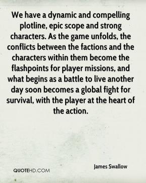 James Swallow - We have a dynamic and compelling plotline, epic scope and strong characters. As the game unfolds, the conflicts between the factions and the characters within them become the flashpoints for player missions, and what begins as a battle to live another day soon becomes a global fight for survival, with the player at the heart of the action.