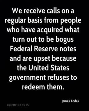 James Todak - We receive calls on a regular basis from people who have acquired what turn out to be bogus Federal Reserve notes and are upset because the United States government refuses to redeem them.