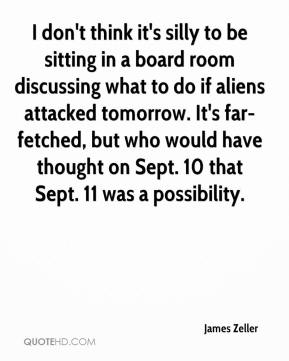 James Zeller - I don't think it's silly to be sitting in a board room discussing what to do if aliens attacked tomorrow. It's far-fetched, but who would have thought on Sept. 10 that Sept. 11 was a possibility.