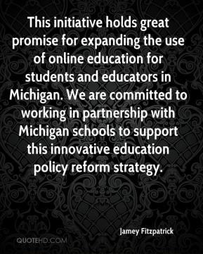 Jamey Fitzpatrick - This initiative holds great promise for expanding the use of online education for students and educators in Michigan. We are committed to working in partnership with Michigan schools to support this innovative education policy reform strategy.