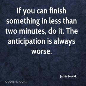 Jamie Novak - If you can finish something in less than two minutes, do it. The anticipation is always worse.