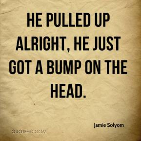 Jamie Solyom - He pulled up alright, he just got a bump on the head.