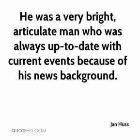 Jan Huss - He was a very bright, articulate man who was always up-to-date with current events because of his news background.