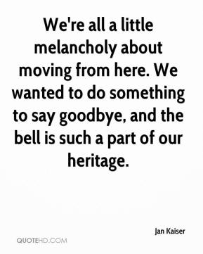Jan Kaiser - We're all a little melancholy about moving from here. We wanted to do something to say goodbye, and the bell is such a part of our heritage.