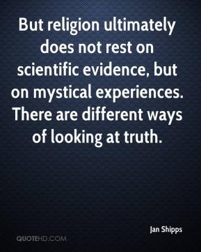 Jan Shipps - But religion ultimately does not rest on scientific evidence, but on mystical experiences. There are different ways of looking at truth.