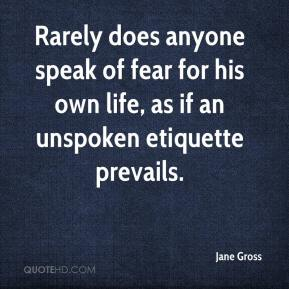 Jane Gross  - Rarely does anyone speak of fear for his own life, as if an unspoken etiquette prevails.