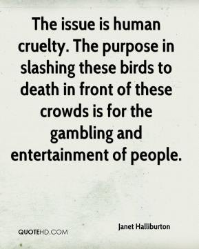 Janet Halliburton  - The issue is human cruelty. The purpose in slashing these birds to death in front of these crowds is for the gambling and entertainment of people.