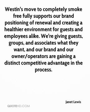 Janet Lewis  - Westin's move to completely smoke free fully supports our brand positioning of renewal and creating a healthier environment for guests and employees alike. We're giving guests, groups, and associates what they want, and our brand and our owner/operators are gaining a distinct competitive advantage in the process.