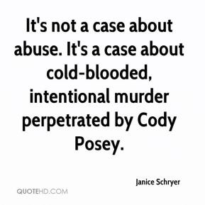 Janice Schryer  - It's not a case about abuse. It's a case about cold-blooded, intentional murder perpetrated by Cody Posey.