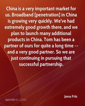 Janus Friis  - China is a very important market for us. Broadband [penetration] in China is growing very quickly. We've had extremely good growth there, and we plan to launch many additional products in China. Tom has been a partner of ours for quite a long time -- and a very good partner. So we are just continuing in pursuing that successful partnership.