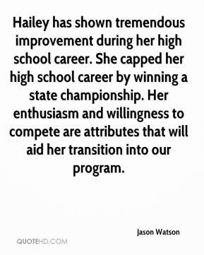 Jason Watson  - Hailey has shown tremendous improvement during her high school career. She capped her high school career by winning a state championship. Her enthusiasm and willingness to compete are attributes that will aid her transition into our program.