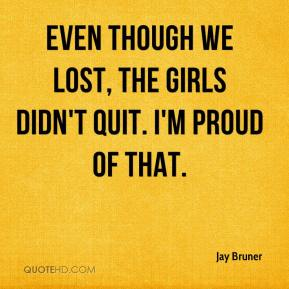 Jay Bruner  - Even though we lost, the girls didn't quit. I'm proud of that.