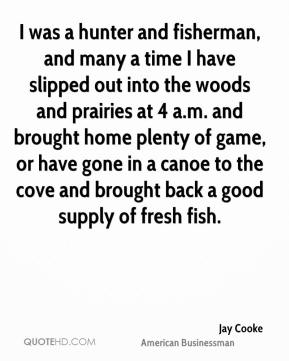 Jay Cooke - I was a hunter and fisherman, and many a time I have slipped out into the woods and prairies at 4 a.m. and brought home plenty of game, or have gone in a canoe to the cove and brought back a good supply of fresh fish.