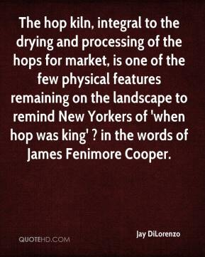 Jay DiLorenzo  - The hop kiln, integral to the drying and processing of the hops for market, is one of the few physical features remaining on the landscape to remind New Yorkers of 'when hop was king' ? in the words of James Fenimore Cooper.