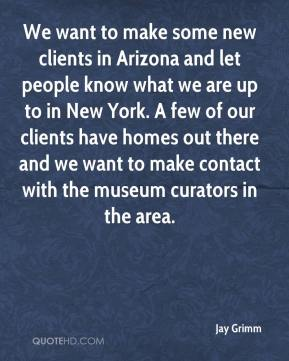 Jay Grimm  - We want to make some new clients in Arizona and let people know what we are up to in New York. A few of our clients have homes out there and we want to make contact with the museum curators in the area.