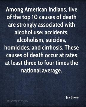 Jay Shore  - Among American Indians, five of the top 10 causes of death are strongly associated with alcohol use: accidents, alcoholism, suicides, homicides, and cirrhosis. These causes of death occur at rates at least three to four times the national average.