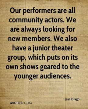 Jean Drago  - Our performers are all community actors. We are always looking for new members. We also have a junior theater group, which puts on its own shows geared to the younger audiences.