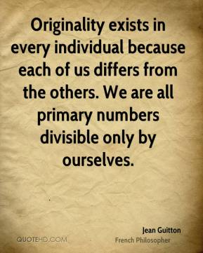 Jean Guitton - Originality exists in every individual because each of us differs from the others. We are all primary numbers divisible only by ourselves.