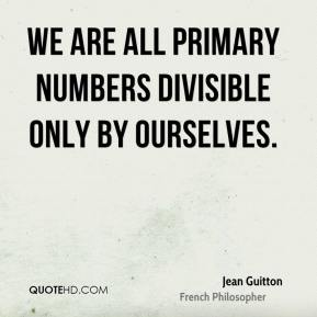 Jean Guitton - We are all primary numbers divisible only by ourselves.