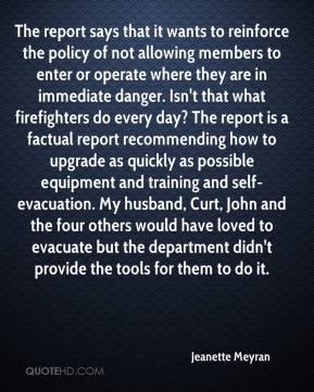 Jeanette Meyran  - The report says that it wants to reinforce the policy of not allowing members to enter or operate where they are in immediate danger. Isn't that what firefighters do every day? The report is a factual report recommending how to upgrade as quickly as possible equipment and training and self-evacuation. My husband, Curt, John and the four others would have loved to evacuate but the department didn't provide the tools for them to do it.