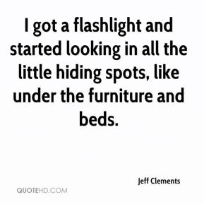 Jeff Clements  - I got a flashlight and started looking in all the little hiding spots, like under the furniture and beds.