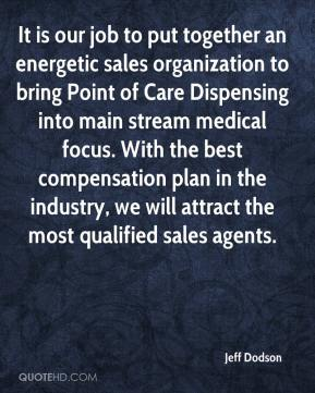 Jeff Dodson  - It is our job to put together an energetic sales organization to bring Point of Care Dispensing into main stream medical focus. With the best compensation plan in the industry, we will attract the most qualified sales agents.
